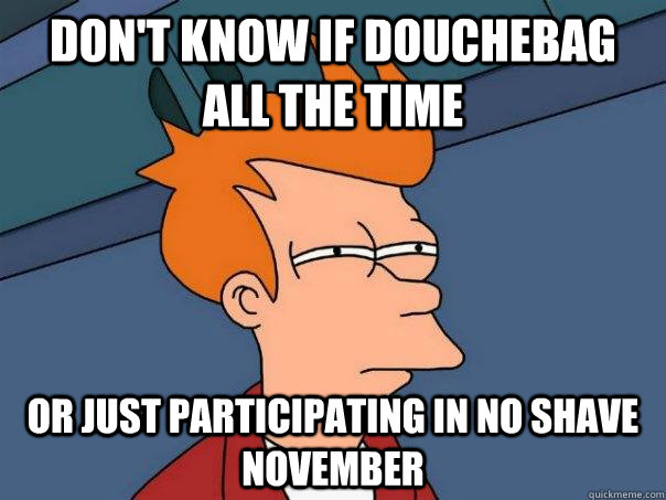 Don't know if douchebag all the time or just participating in no shave november - Don't know if douchebag all the time or just participating in no shave november  Futurama Fry