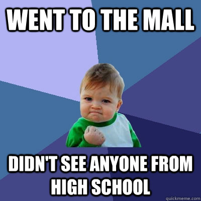 Went to the mall Didn't see anyone from high school - Went to the mall Didn't see anyone from high school  Success Kid
