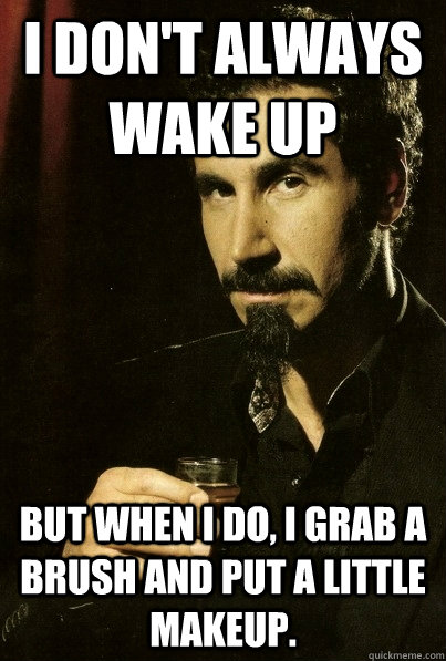 I don't always wake up But when I do, I grab a brush and put a little makeup.