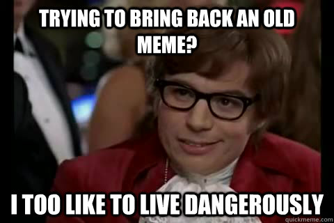 trying to bring back an old meme? i too like to live dangerously - trying to bring back an old meme? i too like to live dangerously  Dangerously - Austin Powers