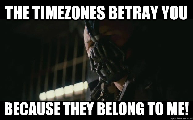The timezones betray you because they belong to me! - The timezones betray you because they belong to me!  Badass Bane