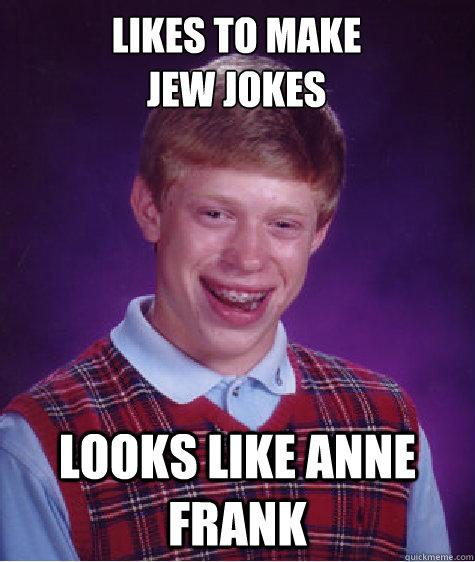 Likes to make Jew jokes Looks like anne frank - Likes to make Jew jokes Looks like anne frank  Bad Luck Brian