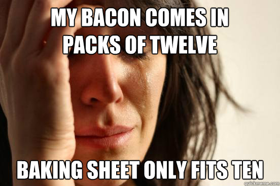 my bacon comes in packs of twelve baking sheet only fits ten - my bacon comes in packs of twelve baking sheet only fits ten  First World Problems