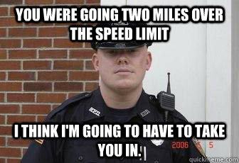 you were going two miles over the speed limit i think i'm going to have to take you in.