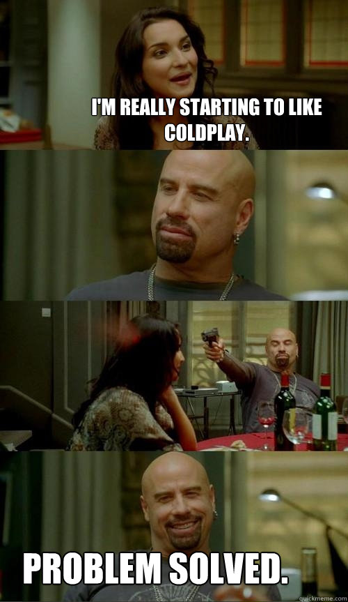 I'm really starting to like Coldplay. Problem solved. - I'm really starting to like Coldplay. Problem solved.  Skinhead John