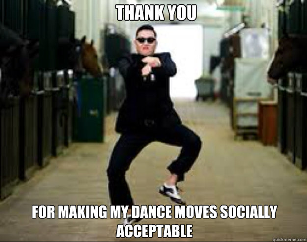 Thank you For making my dance moves socially acceptable - Thank you For making my dance moves socially acceptable  Gangnam Style Meme