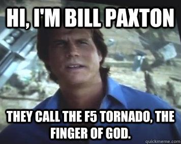 Hi, I'm Bill Paxton They call the F5 tornado, the finger of god. - Hi, I'm Bill Paxton They call the F5 tornado, the finger of god.  Hi, Im Bill Paxton.