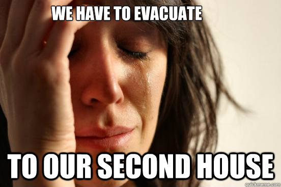 we have to evacuate to our second house - we have to evacuate to our second house  First World Problems