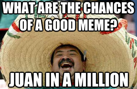 What are the chances of a good meme? Juan in a million - What are the chances of a good meme? Juan in a million  Merry mexican