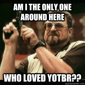 Am i the only one around here Who LOVED YOTBR?? - Am i the only one around here Who LOVED YOTBR??  Am I The Only One Round Here
