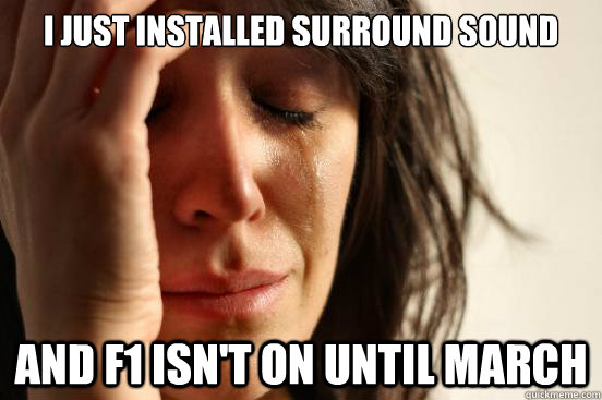 I just installed surround sound And F1 isn't on until March - I just installed surround sound And F1 isn't on until March  First World Problems