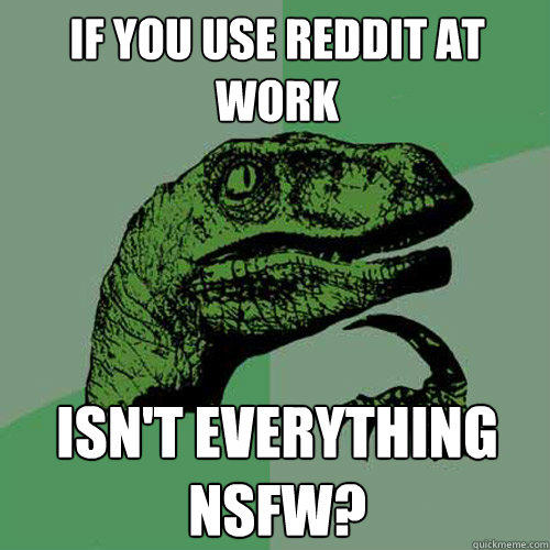 If you use reddit at work isn't everything nsfw? - If you use reddit at work isn't everything nsfw?  Philosoraptor