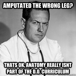 Amputated the wrong leg? thats ok, anatomy really isnt part of the D.o. curriculum