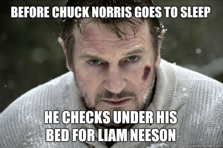 Before Chuck Norris goes to sleep He checks under his bed for Liam Neeson  - Before Chuck Norris goes to sleep He checks under his bed for Liam Neeson   Misc