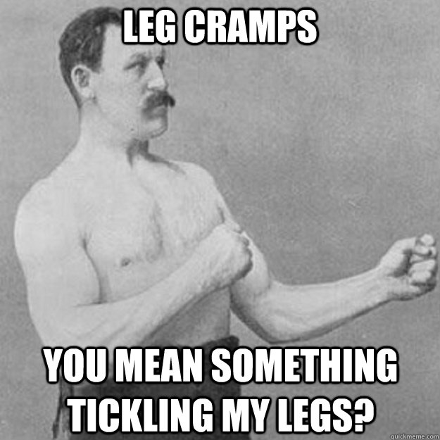 Leg Cramps You mean something tickling my legs? - Leg Cramps You mean something tickling my legs?  overly manly man