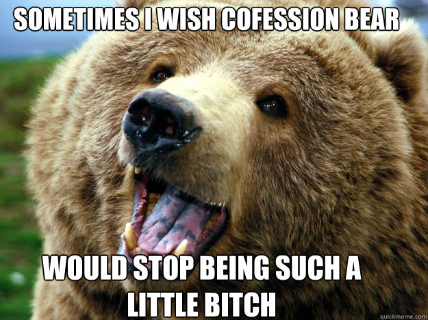 sometimes I wish cofession bear would stop being such a  little bitch - sometimes I wish cofession bear would stop being such a  little bitch  Misc