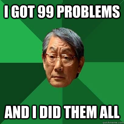 I got 99 problems and i did them all - I got 99 problems and i did them all  High Expectations Asian Father