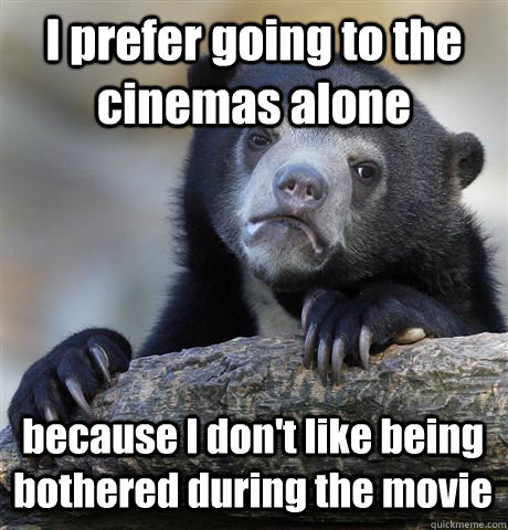 I prefer going to the cinemas alone because I don't like being bothered during the movie - I prefer going to the cinemas alone because I don't like being bothered during the movie  Confession Bear