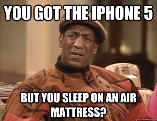 you got the iphone 5 but you sleep on an air mattress?