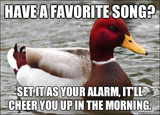 Have a favorite song? Set it as your alarm, it'll cheer you up in the morning. - Have a favorite song? Set it as your alarm, it'll cheer you up in the morning.  Malicious Advice Mallard