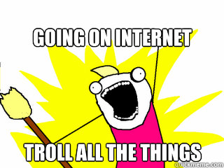 be8b336ac1ca77132b5d6f6275f4f2e16a49d733c2ae664ecb65968dd84d262c going on internet troll all the things all the things quickmeme
