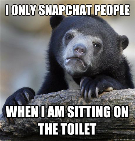 I only snapchat people When I am sitting on the toilet  - I only snapchat people When I am sitting on the toilet   Confession Bear
