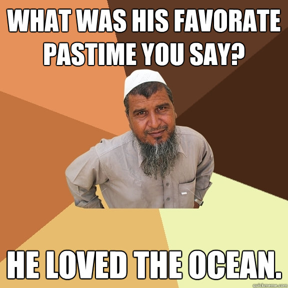 what was his favorate pastime you say? he loved the ocean.  Ordinary Muslim Man