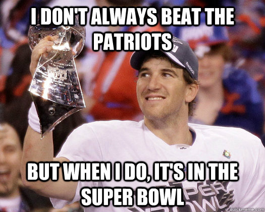 be8fda90885d7f43341b89360ff6e7ad3bb9f0f6d7e98910da36a9c2594bc0b5 i don't always win the super bowl but when i do, i beat the,Anti Patriots Memes