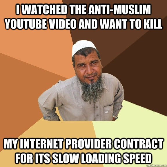 I watched the anti-muslim youtube video and want to kill my internet provider contract for its slow loading speed - I watched the anti-muslim youtube video and want to kill my internet provider contract for its slow loading speed  Ordinary Muslim Man