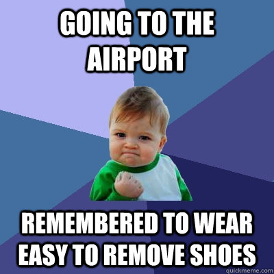 going to the airport remembered to wear easy to remove shoes - going to the airport remembered to wear easy to remove shoes  Success Kid