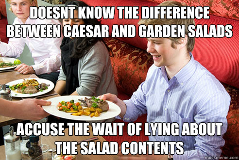 doesnt know the difference between caesar and garden salads accuse the wait of lying about the salad contents
