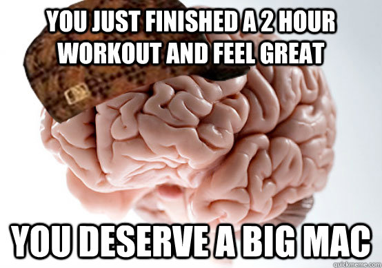 You just finished a 2 hour workout and feel great You deserve a big mac - You just finished a 2 hour workout and feel great You deserve a big mac  Scumbag brain..