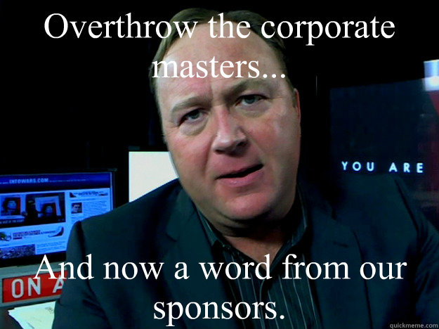 Overthrow the corporate masters... And now a word from our sponsors. - Overthrow the corporate masters... And now a word from our sponsors.  Alex Jones Meme