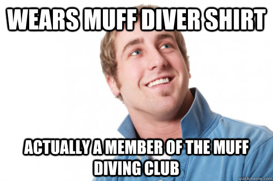 Wears Muff diver shirt  actually a member of the muff diving club - Wears Muff diver shirt  actually a member of the muff diving club  Misc