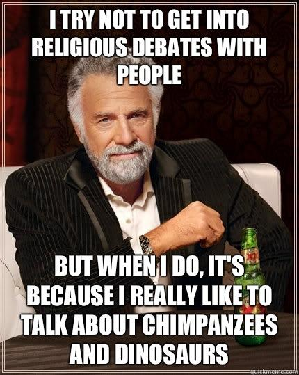 I try not to get into religious debates with people But when I do, it's because I really like to talk about chimpanzees and dinosaurs - I try not to get into religious debates with people But when I do, it's because I really like to talk about chimpanzees and dinosaurs  The Most Interesting Man In The World
