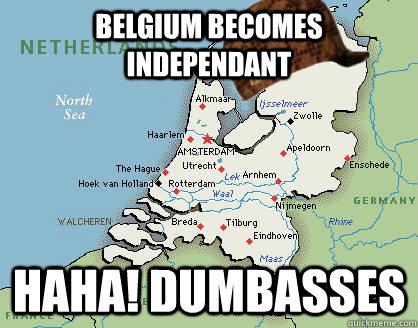 be9aa3d54c299901a231831807d07cbacf377945e243d4186607e5c8a269bd33 belgium becomes independant haha! dumbasses scumbag netherlands
