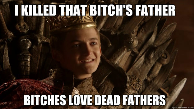 Bitches love dead Fathers I killed that bitch's Father  King joffrey