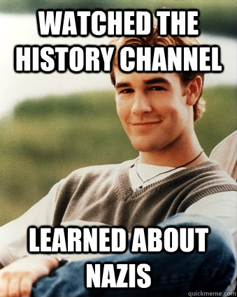Watched the History Channel  Learned about Nazis - Watched the History Channel  Learned about Nazis  Late 90s kid advantages