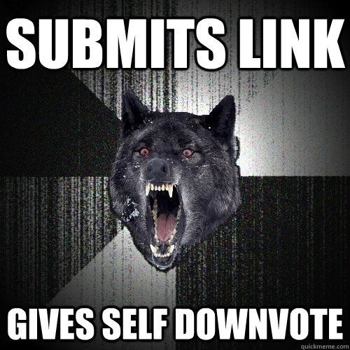 Submits link gives self downvote  - Submits link gives self downvote   Insanity Wolf