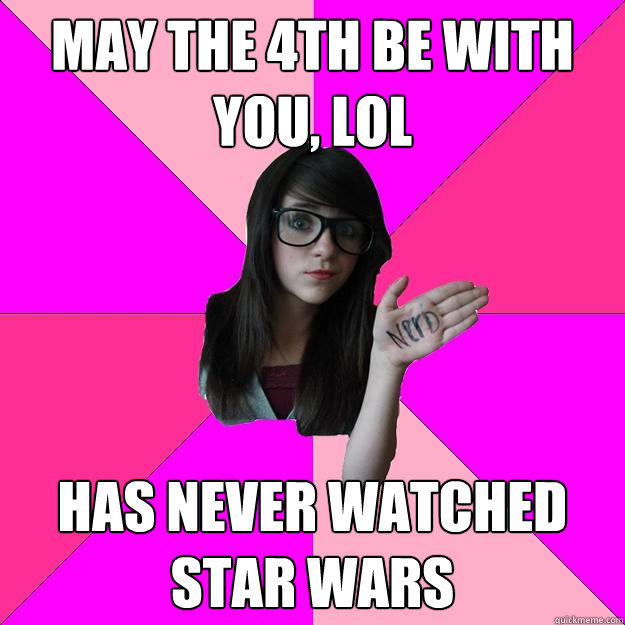 May the 4th be with you, lol has never watched star wars - May the 4th be with you, lol has never watched star wars  Idiot Nerd Girl