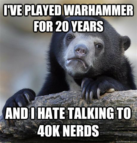 I've played warhammer for 20 years and i hate talking to 40K nerds - I've played warhammer for 20 years and i hate talking to 40K nerds  Confession Bear