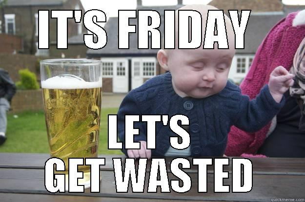 Time to get wasted - IT'S FRIDAY  LET'S GET WASTED drunk baby