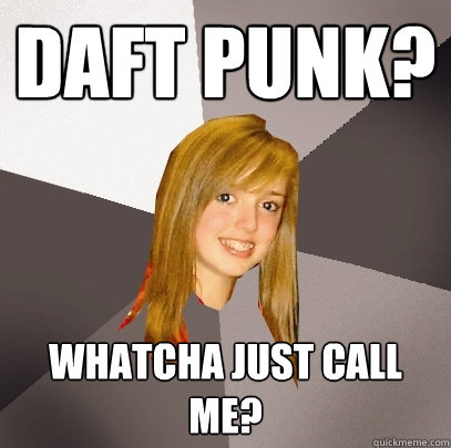 Daft Punk? Whatcha just call me? - Daft Punk? Whatcha just call me?  Musically Oblivious 8th Grader