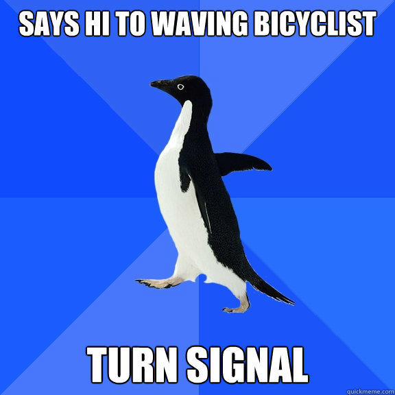 says hi to waving bicyclist turn signal - says hi to waving bicyclist turn signal  Socially Awkward Penguin