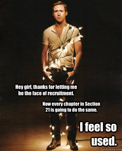 Hey girl, thanks for letting me be the face of recruitment. Now every chapter in Section 21 is going to do the same. I feel so used. - Hey girl, thanks for letting me be the face of recruitment. Now every chapter in Section 21 is going to do the same. I feel so used.  Ryan Gosling Lights