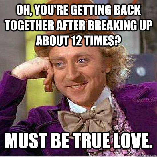 Oh, you're getting back together after breaking up about 12 times? Must be true love.