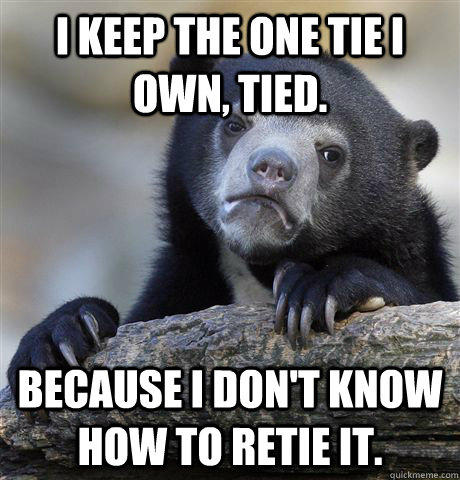 I keep the one tie i own, tied. because i don't know how to retie it. - I keep the one tie i own, tied. because i don't know how to retie it.  Confession Bear