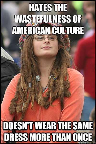 hates the wastefulness of american culture doesn't wear the same dress more than once - hates the wastefulness of american culture doesn't wear the same dress more than once  College Liberal