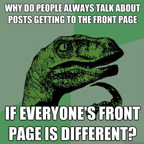 why do people always talk about posts getting to the front page if everyone's front page is different? - why do people always talk about posts getting to the front page if everyone's front page is different?  Philosoraptor