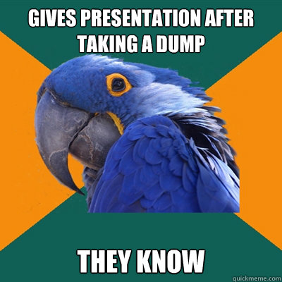 gives presentation after taking a dump They know - gives presentation after taking a dump They know  Paranoid Parrot